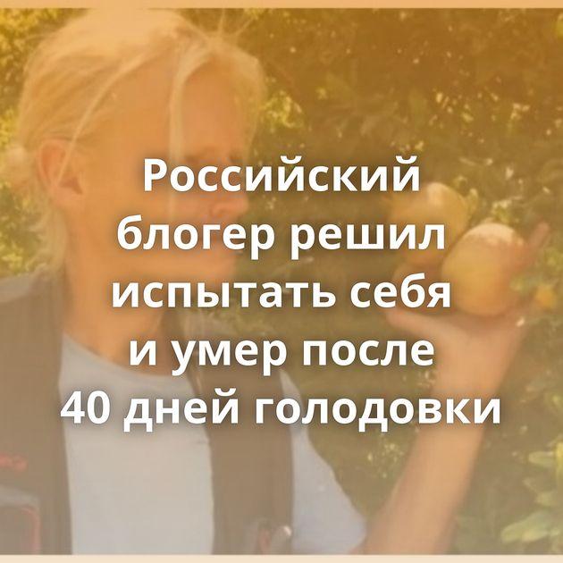Российский блогер решил испытать себя иумер после 40дней голодовки