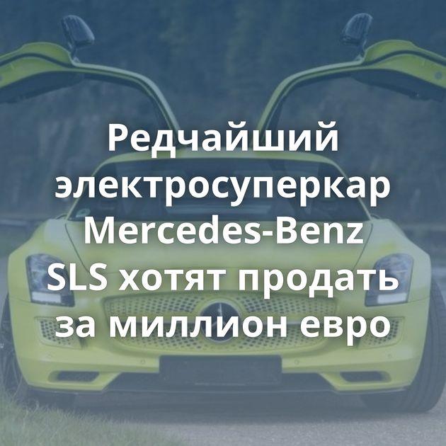 Редчайший электросуперкар Mercedes-Benz SLSхотят продать замиллион евро