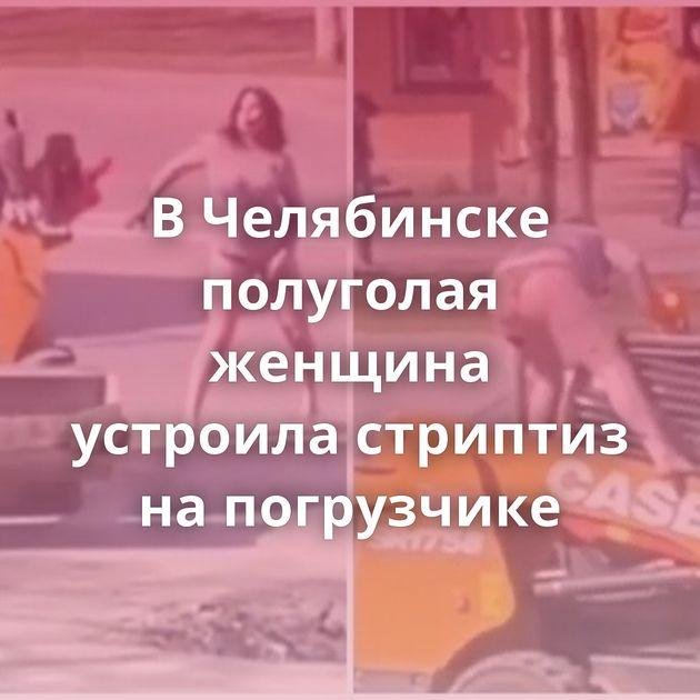 ВЧелябинске полуголая женщина устроила стриптиз напогрузчике