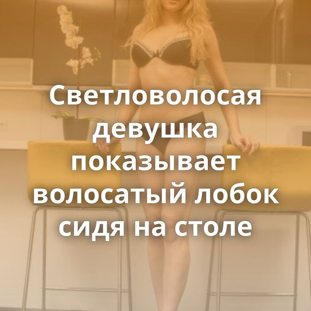 Светловолосая девушка показывает волосатый лобок сидя на столе