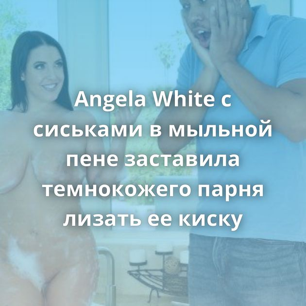 Angela White с сиськами в мыльной пене заставила темнокожего парня лизать ее киску