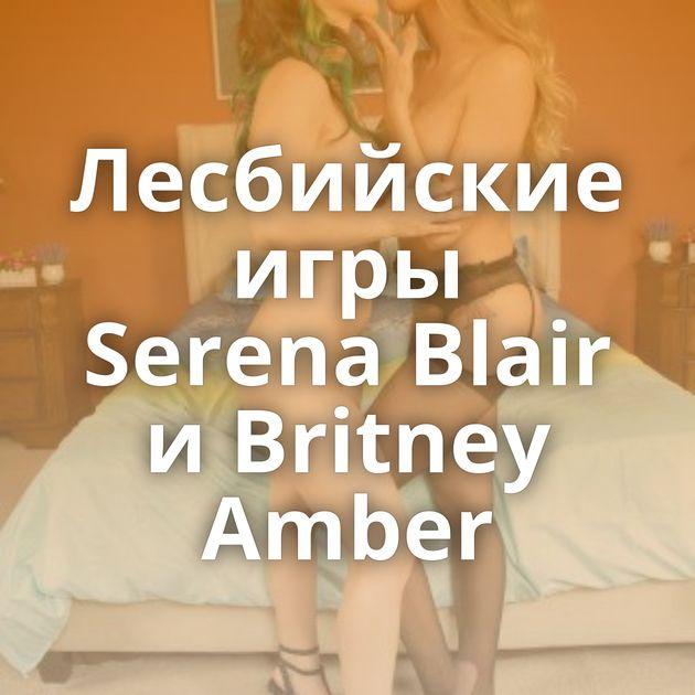 Лесбийские игры Serena Blair и Britney Amber