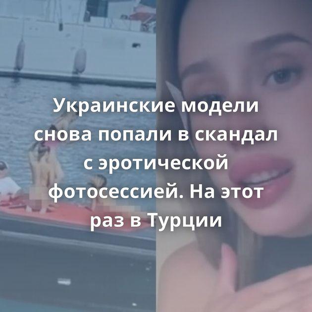 Украинские модели снова попали вскандал сэротической фотосессией. Наэтот развТурции