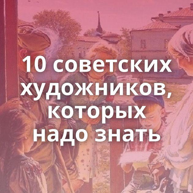 10советских художников, которых надо знать