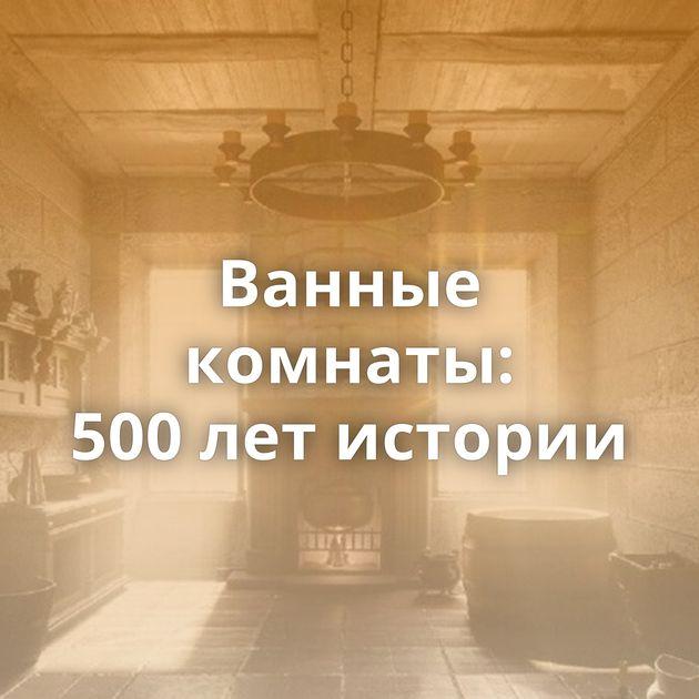 Ванные комнаты: 500летистории