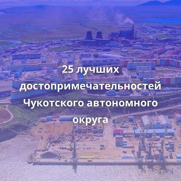 25лучших достопримечательностей Чукотского автономного округа