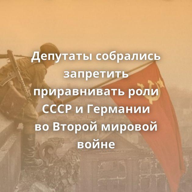 Депутаты собрались запретить приравнивать роли СССР иГермании воВторой мировой войне
