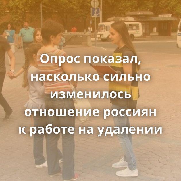 Опрос показал, насколько сильно изменилось отношение россиян кработе наудалении