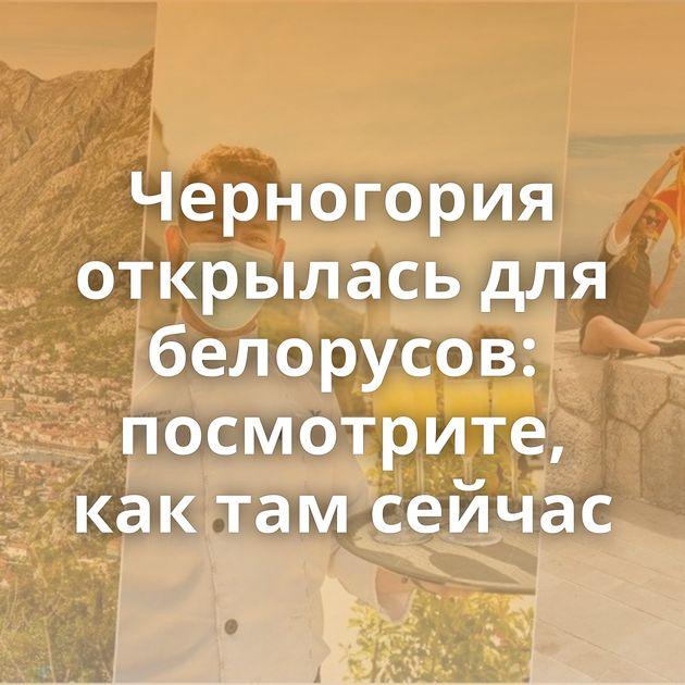 Черногория открылась для белорусов: посмотрите, как там сейчас