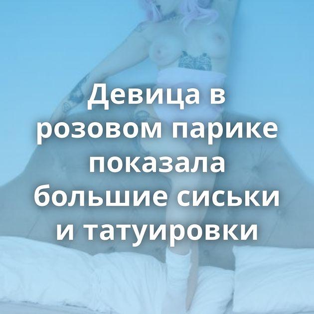 Девица в розовом парике показала большие сиськи и татуировки