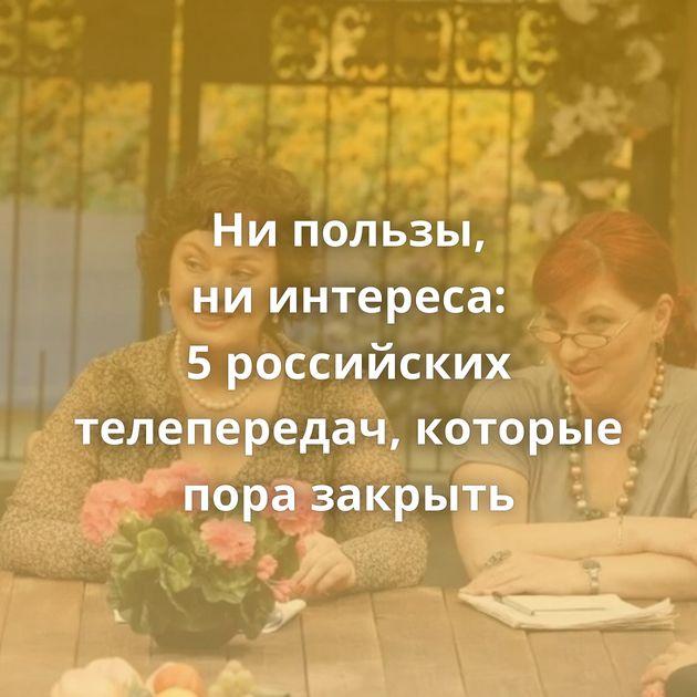 Нипользы, ниинтереса: 5российских телепередач, которые пора закрыть