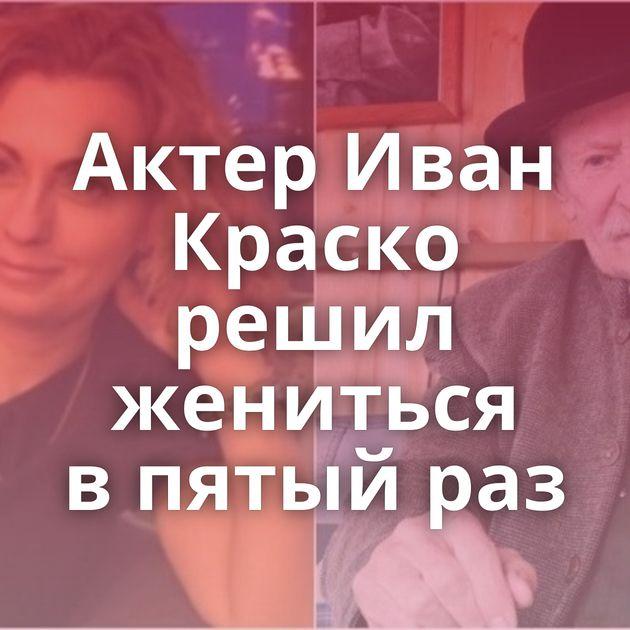 Актер Иван Краско решил жениться впятый раз
