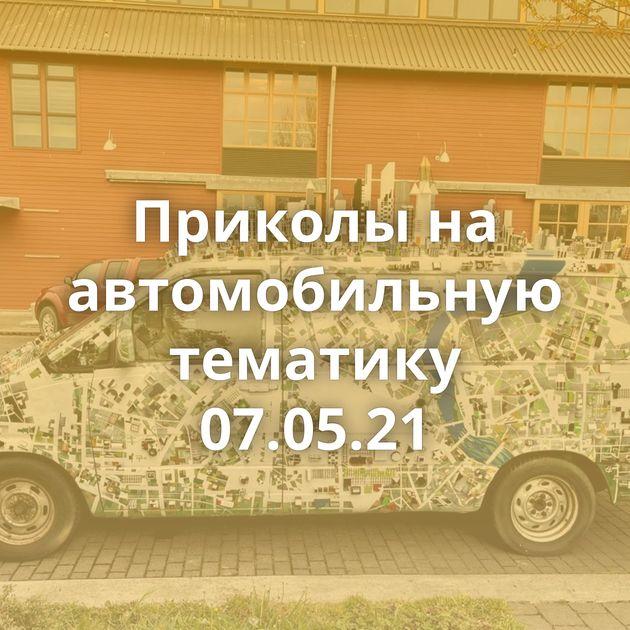 Приколы на автомобильную тематику 07.05.21