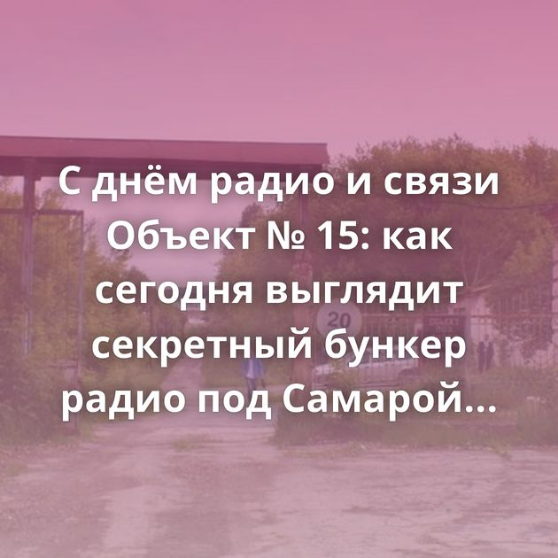 С днём радио и связи Объект № 15: как сегодня выглядит секретный бункер радио под Самарой Лига…