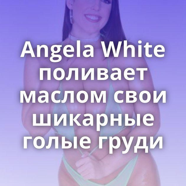 Angela White поливает маслом свои шикарные голые груди