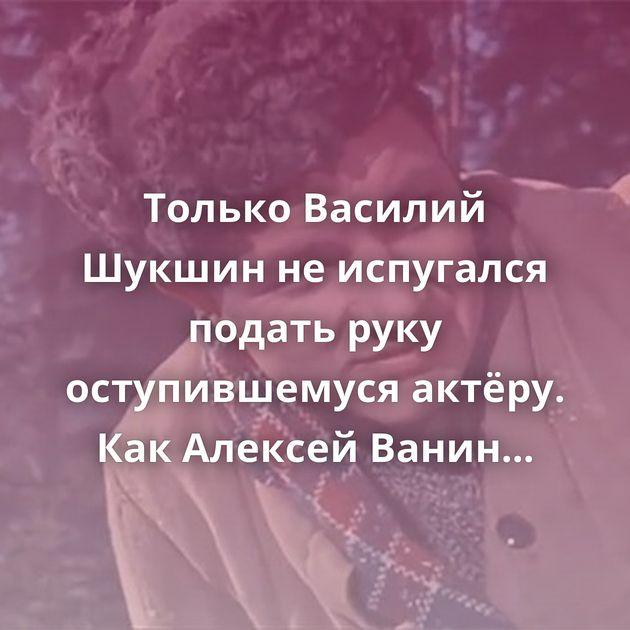 Только Василий Шукшин неиспугался подать руку оступившемуся актёру. КакАлексей Ванин после заключения…