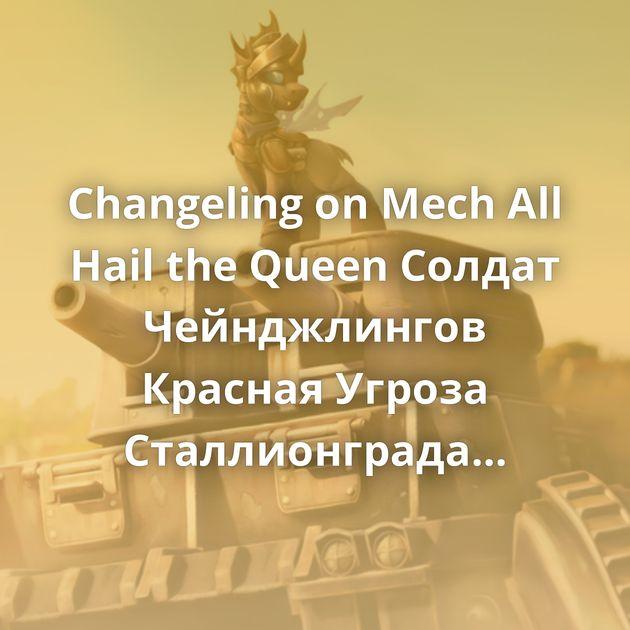 Changeling on Mech All Hail the Queen Солдат Чейнджлингов Красная Угроза Сталлионграда Артиллеристы