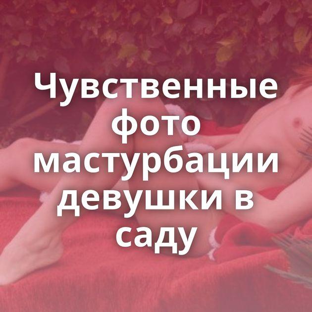 Чувственные фото мастурбации девушки в саду