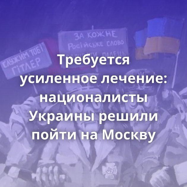 Требуется усиленное лечение: националисты Украины решили пойти наМоскву