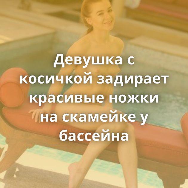Девушка с косичкой задирает красивые ножки на скамейке у бассейна