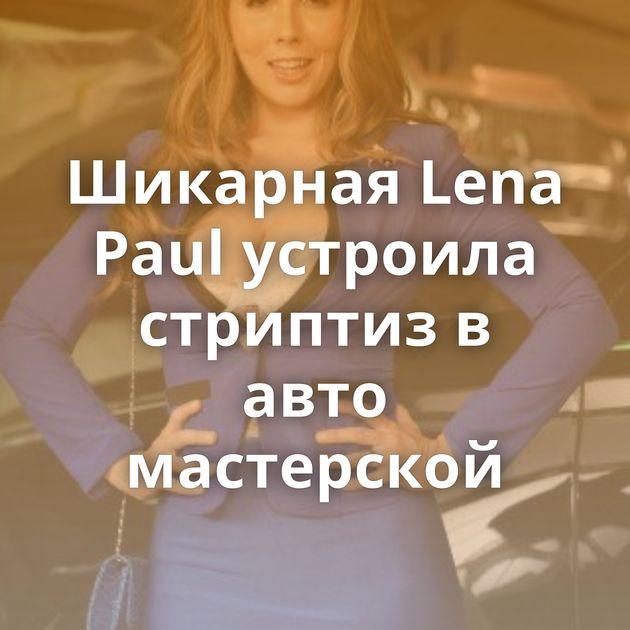 Шикарная Lena Paul устроила стриптиз в авто мастерской
