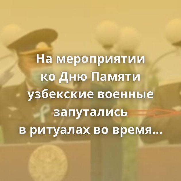 Намероприятии коДнюПамяти узбекские военные запутались вритуалах вовремя прослушивания гимна