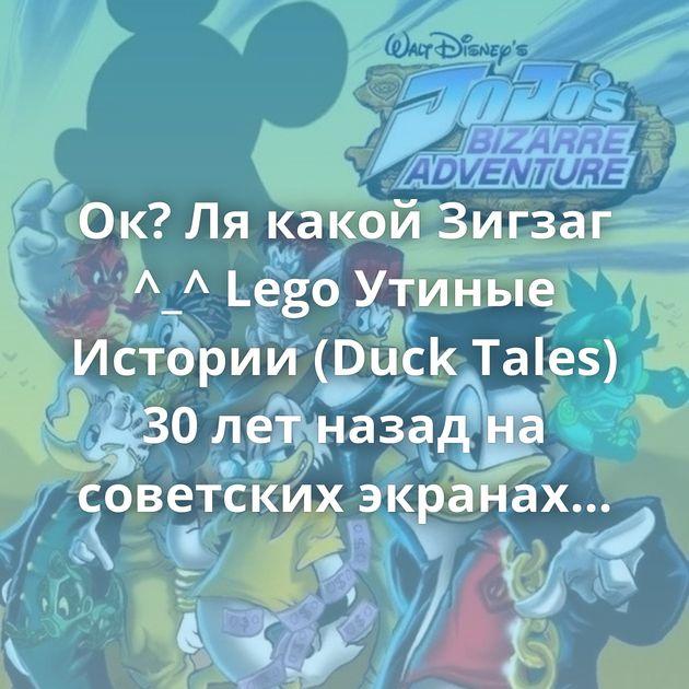 Ок? Ля какой Зигзаг ^_^ Lego Утиные Истории (Duck Tales) 30 лет назад на советских экранах состоялась премьера…