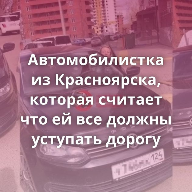 Автомобилистка изКрасноярска, которая считает чтоейвседолжны уступать дорогу