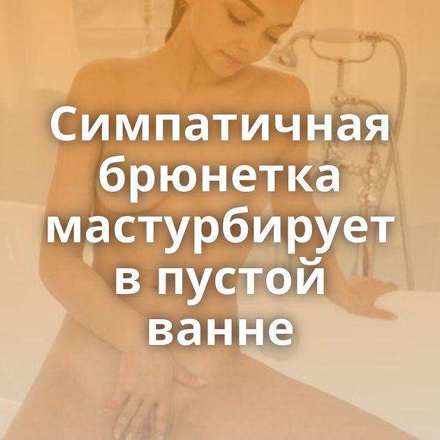 Симпатичная брюнетка мастурбирует в пустой ванне