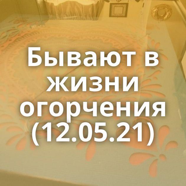 Бывают в жизни огорчения (12.05.21)