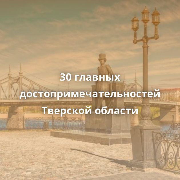 30главных достопримечательностей Тверской области