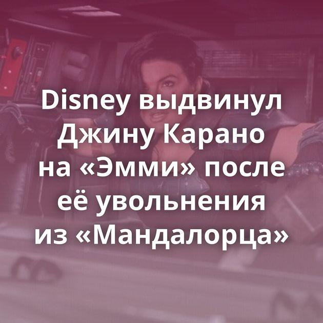 Disney выдвинул Джину Карано на«Эмми» после еёувольнения из«Мандалорца»