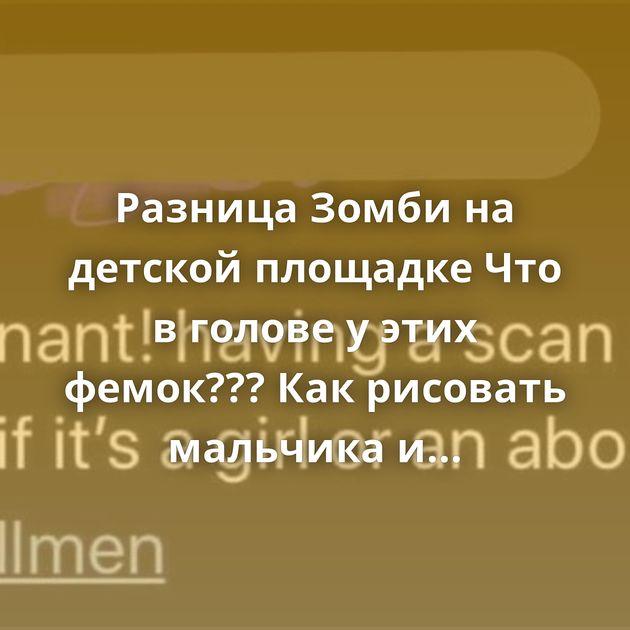 Разница Зомби на детской площадке Что в голове у этих фемок??? Как рисовать мальчика и девочку