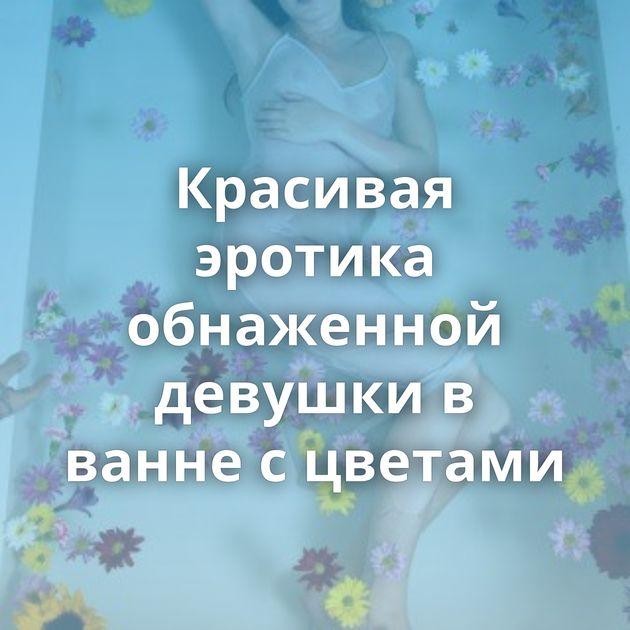 Красивая эротика обнаженной девушки в ванне с цветами