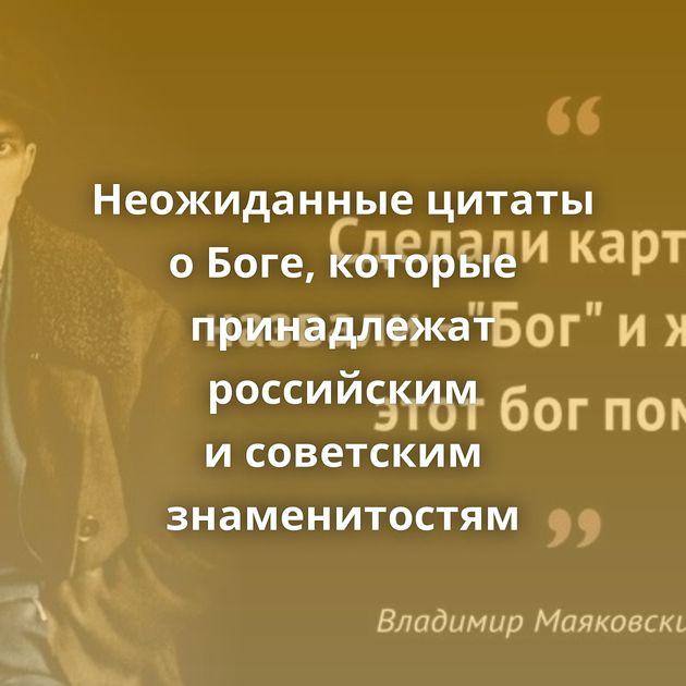 Неожиданные цитаты оБоге, которые принадлежат российским исоветским знаменитостям
