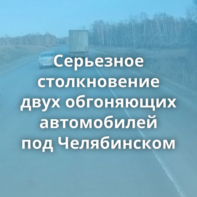 Серьезное столкновение двух обгоняющих автомобилей подЧелябинском
