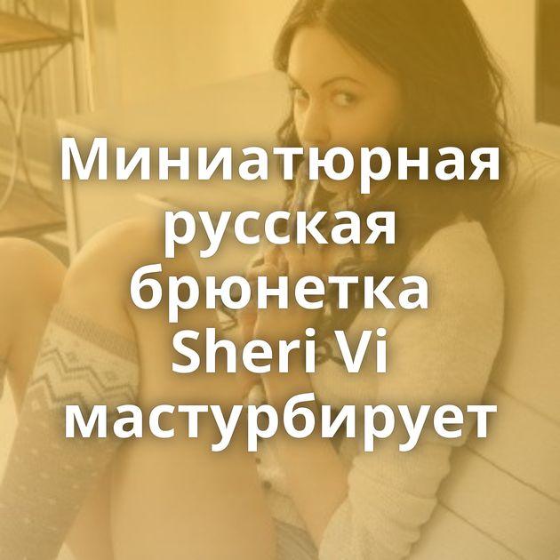 Миниатюрная русская брюнетка Sheri Vi мастурбирует