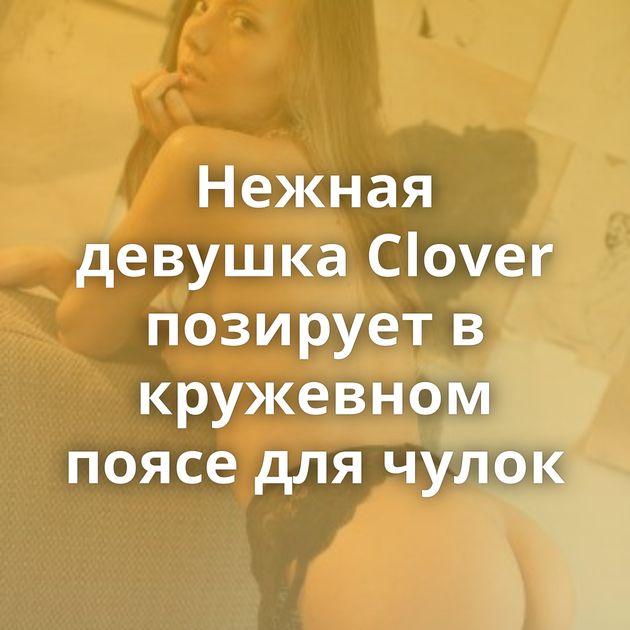 Нежная девушка Clover позирует в кружевном поясе для чулок