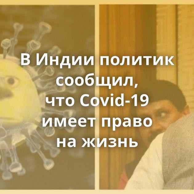 ВИндии политик сообщил, чтоCovid-19 имеет право нажизнь