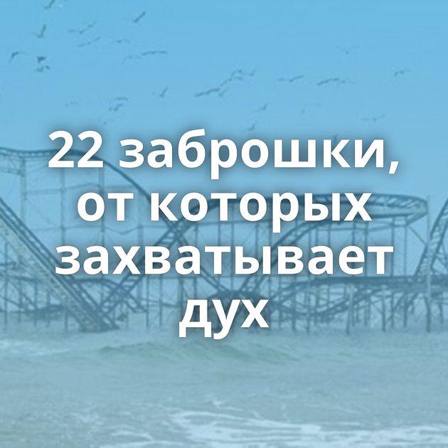 22заброшки, откоторых захватывает дух