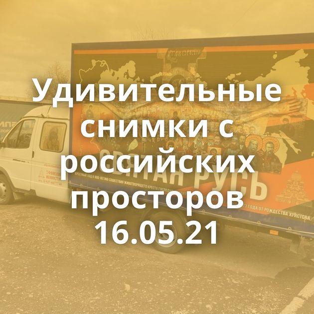 Удивительные снимки с российских просторов 16.05.21
