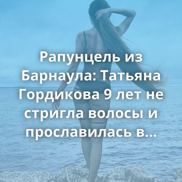 Рапунцель из Барнаула: Татьяна Гордикова 9 лет не стригла волосы и прославилась в Instagram (15 фото)