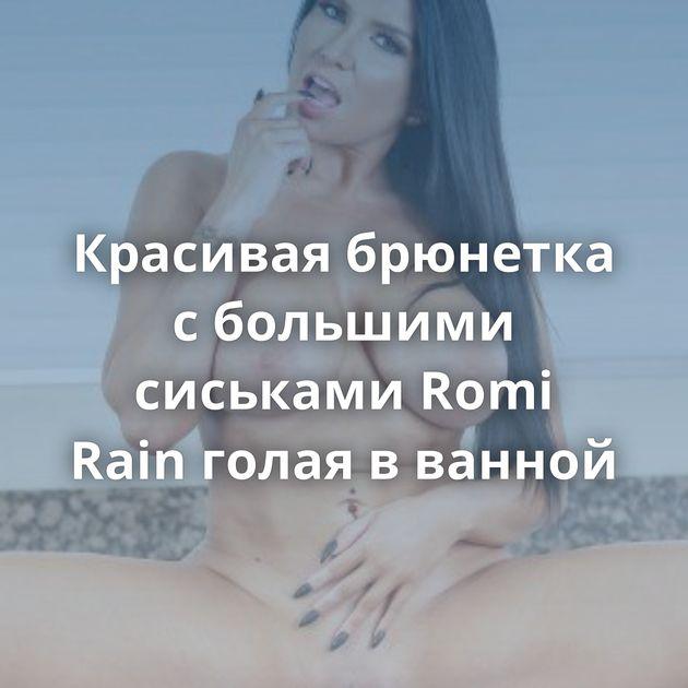 Красивая брюнетка с большими сиськами Romi Rain голая в ванной