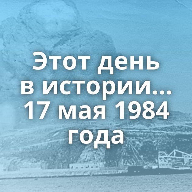 Этот день вистории... 17мая1984 года