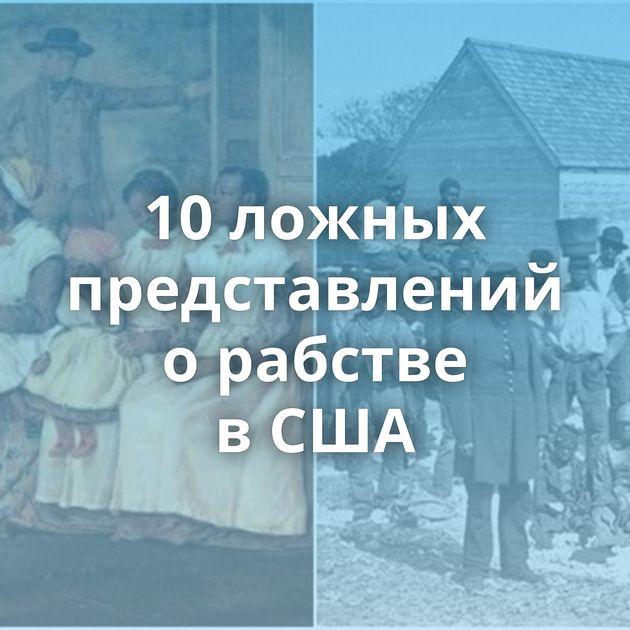 10ложных представлений орабстве вСША
