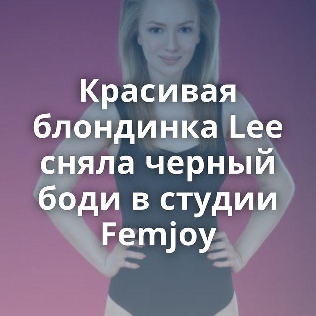 Красивая блондинка Lee сняла черный боди в студии Femjoy