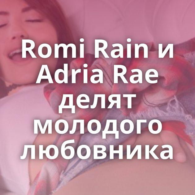 Romi Rain и Adria Rae делят молодого любовника