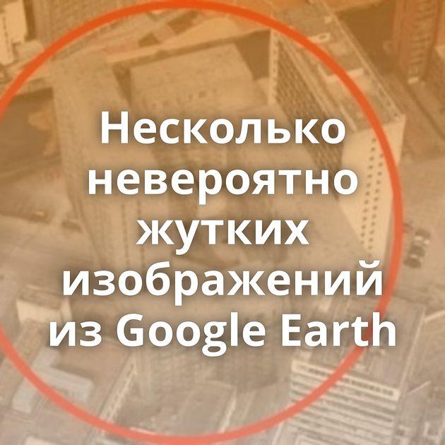 Несколько невероятно жутких изображений изGoogle Earth