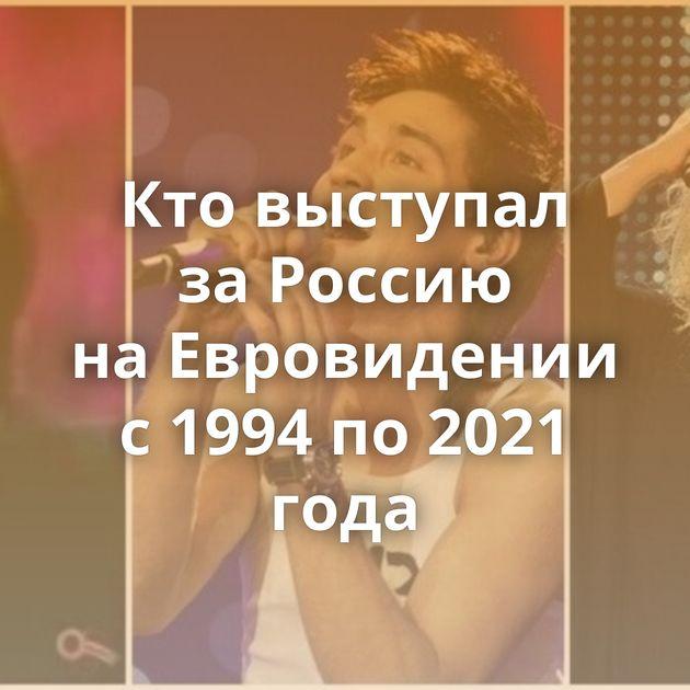 Ктовыступал заРоссию наЕвровидении с1994 по2021 года