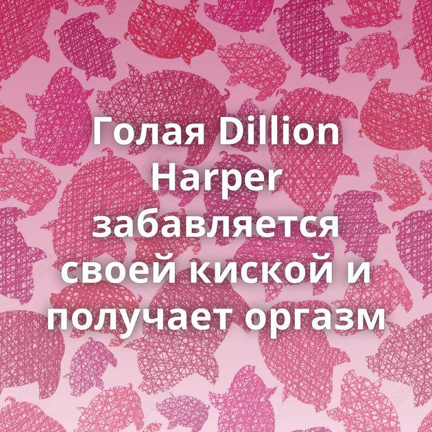Голая Dillion Harper забавляется своей киской и получает оргазм